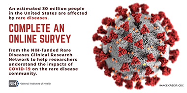 An estimated 30 million people in the United States are affected by rare diseases. Complete an online survey from the NIH-funded Rare Diseases Clinical Research Network to help researchers understand the impacts of COVID-19 on the rare disease community.